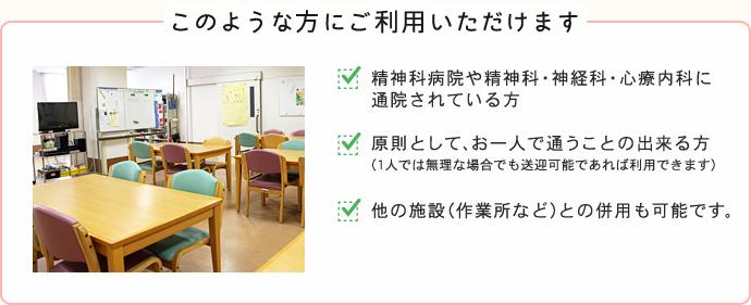 このような方にご利用いただけます。1.精神科病院や精神科・神経科・心療内科に通院されている方 2.原則として、お一人で通うことの出来る方(1人では無理な場合でも送迎可能であれば利用できます) 3.他の施設(作業所など)との併用も可能です。